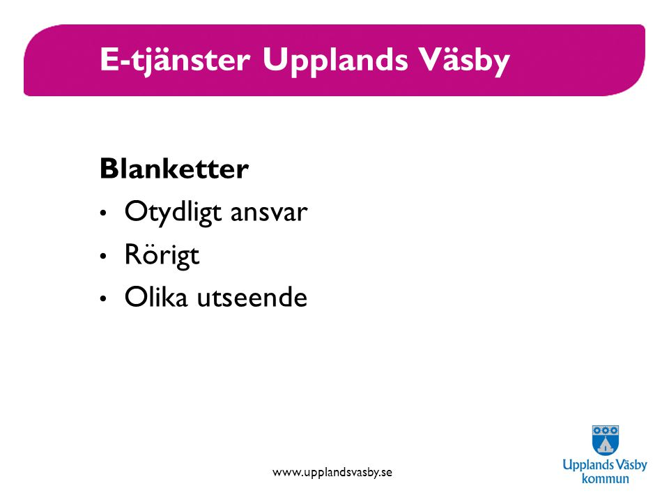www.upplandsvasby.se E-tjänster Upplands Väsby Blanketter Otydligt ansvar Rörigt Olika utseende