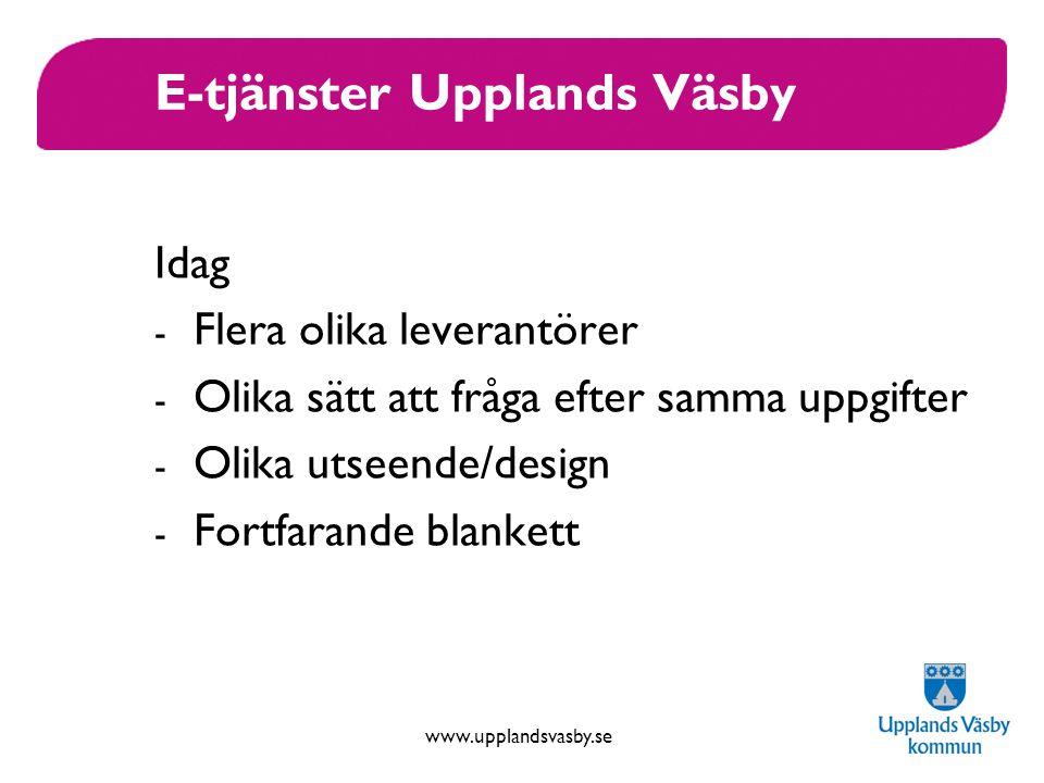 www.upplandsvasby.se E-tjänster Upplands Väsby Idag - Flera olika leverantörer - Olika sätt att fråga efter samma uppgifter - Olika utseende/design - Fortfarande blankett