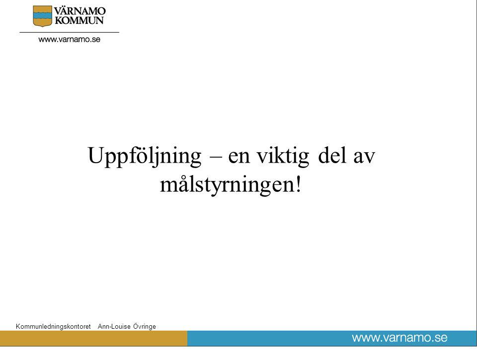 Kommunledningskontoret Ann-Louise Övringe Uppföljning – en viktig del av målstyrningen!