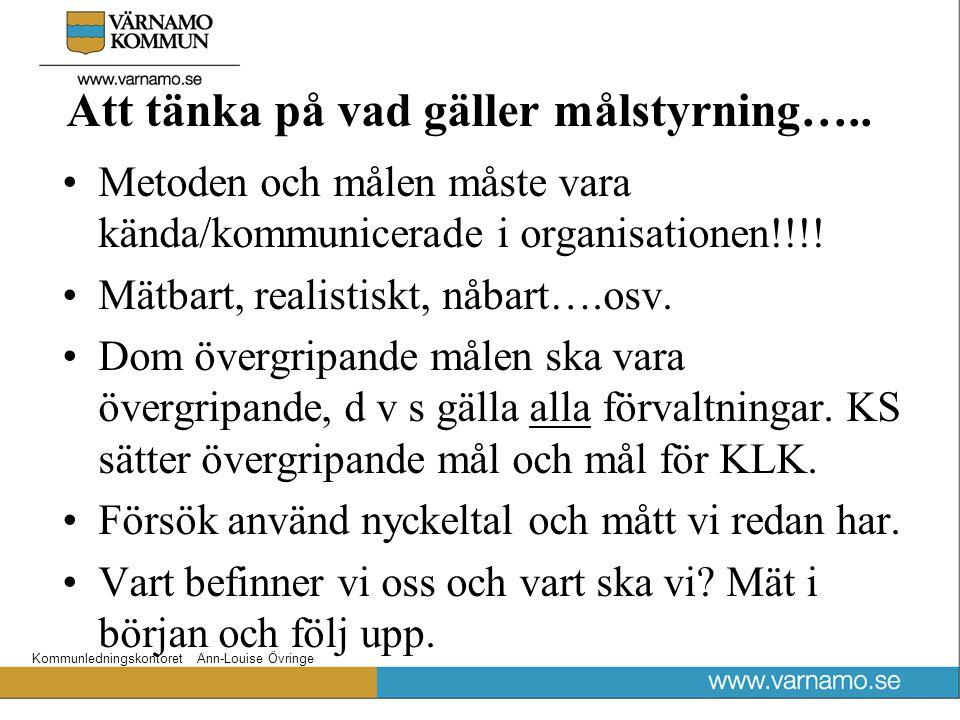 Kommunledningskontoret Ann-Louise Övringe Att tänka på vad gäller målstyrning….. Metoden och målen måste vara kända/kommunicerade i organisationen!!!!