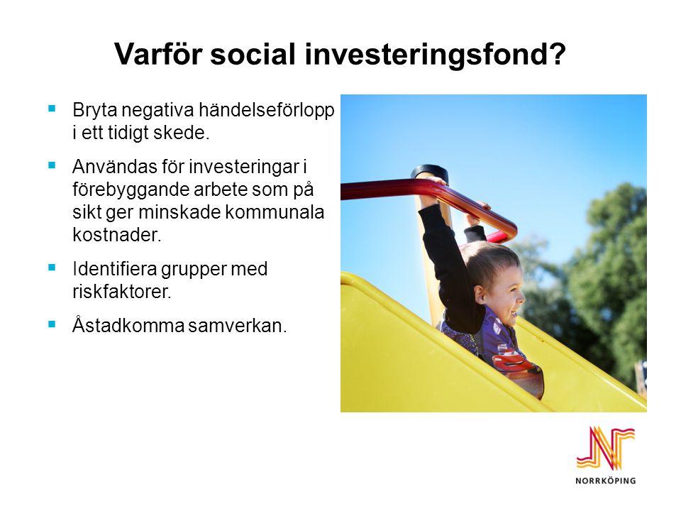 Varför social investeringsfond?  Bryta negativa händelseförlopp i ett tidigt skede.  Användas för investeringar i förebyggande arbete som på sikt ge