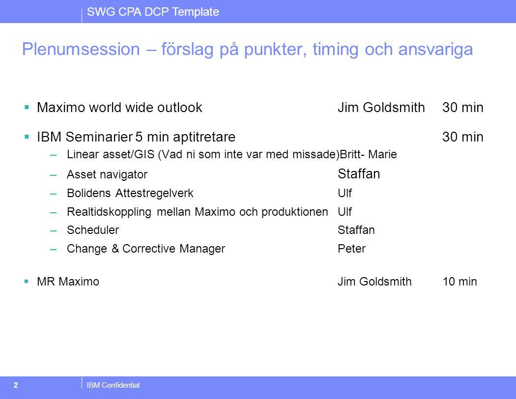 SWG CPA DCP Template IBM Confidential3 Organisation  Ny säljare Joakim Eriksson  Hege Wroldsen i Norge lämnar IBM, ny säljare i Norge under rekrytering  Satsning från GBS Norge för att bygga upp Maximo kompetens  Mads Rasmussen, Nordiskt ansvarig för Maximo på Software group sjukskriven på deltid pga olycka.