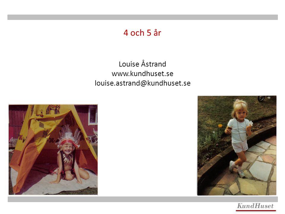 KundHuset Louise Åstrand www.kundhuset.se louise.astrand@kundhuset.se 4 och 5 år