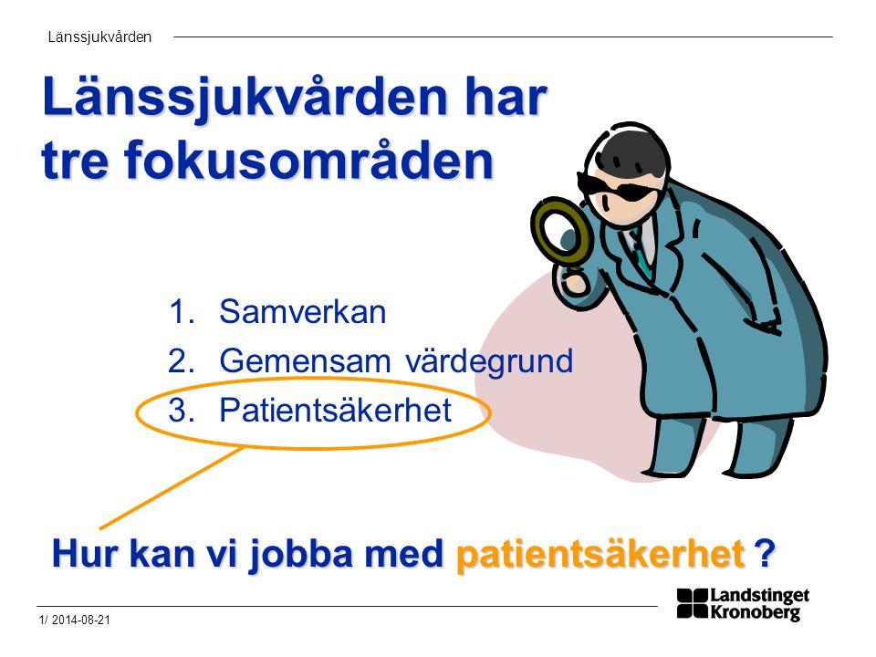 Länssjukvården 1/ 2014-08-21 Länssjukvården har tre fokusområden 1.Samverkan 2.Gemensam värdegrund 3.Patientsäkerhet Hur kan vi jobba med patientsäkerhet ?