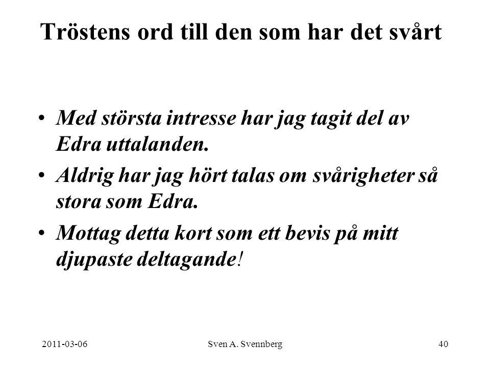 2011-03-06Sven A. Svennberg40 Tröstens ord till den som har det svårt Med största intresse har jag tagit del av Edra uttalanden. Aldrig har jag hört t