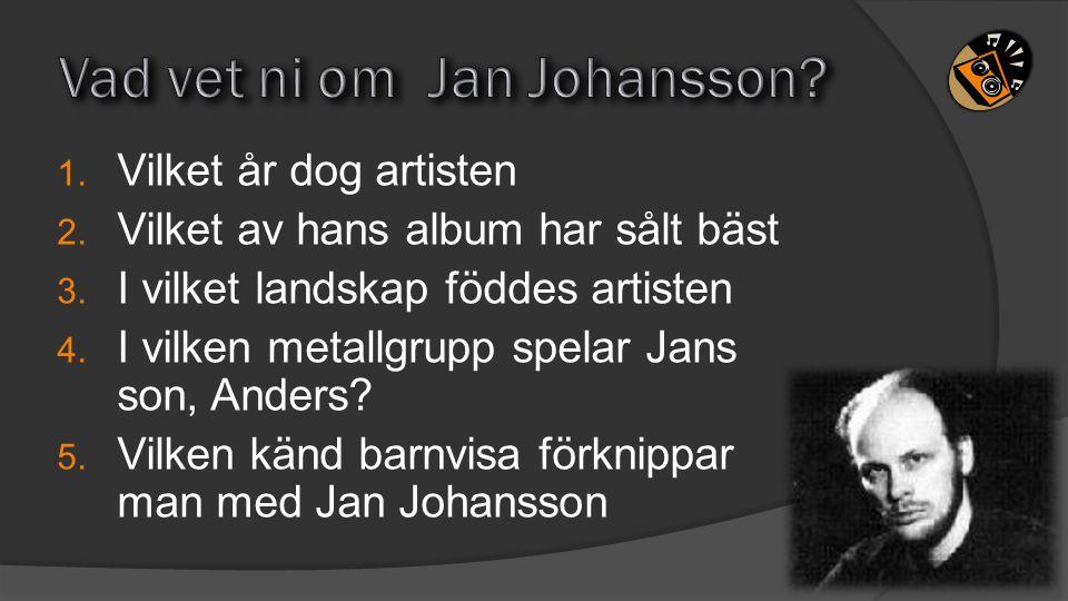 1. Vilket år dog artisten 2. Vilket av hans album har sålt bäst 3. I vilket landskap föddes artisten 4. I vilken metallgrupp spelar Jans son, Anders?