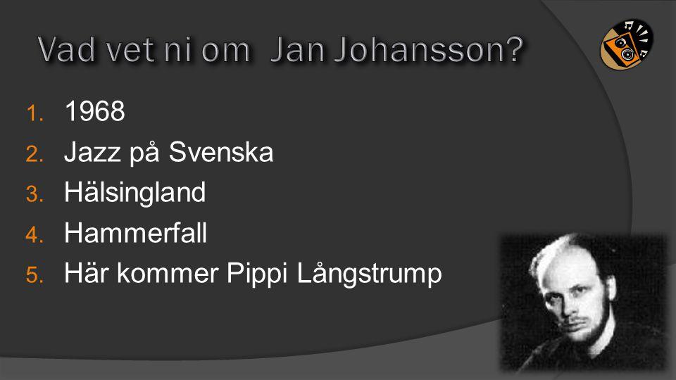 1. 1968 2. Jazz på Svenska 3. Hälsingland 4. Hammerfall 5. Här kommer Pippi Långstrump