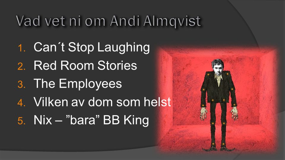 1.Can´t Stop Laughing 2. Red Room Stories 3. The Employees 4.