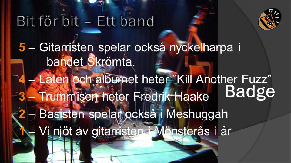 """5 – Gitarristen spelar också nyckelharpa i bandet Skrömta. 4 – Låten och albumet heter """"Kill Another Fuzz"""" 3 – Trummisen heter Fredrik Haake 2 – Basis"""
