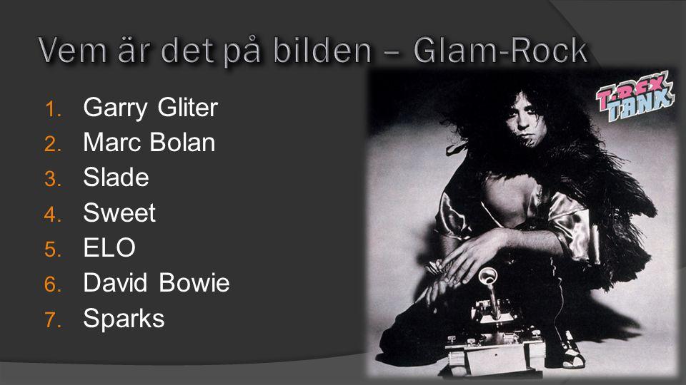 1. Garry Gliter 2. Marc Bolan 3. Slade 4. Sweet 5. ELO 6. David Bowie 7. Sparks
