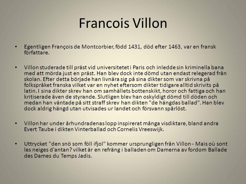 Francois Villon Egentligen François de Montcorbier, född 1431, död efter 1463, var en fransk författare. Villon studerade till präst vid universitetet
