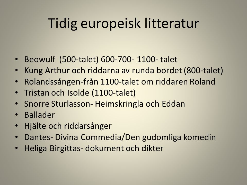 Tidig europeisk litteratur Beowulf (500-talet) 600-700- 1100- talet Kung Arthur och riddarna av runda bordet (800-talet) Rolandssången-från 1100-talet