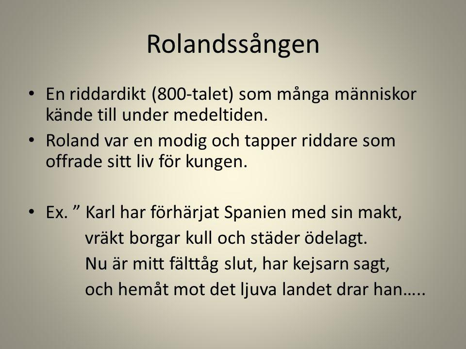 Rolandssången En riddardikt (800-talet) som många människor kände till under medeltiden. Roland var en modig och tapper riddare som offrade sitt liv f