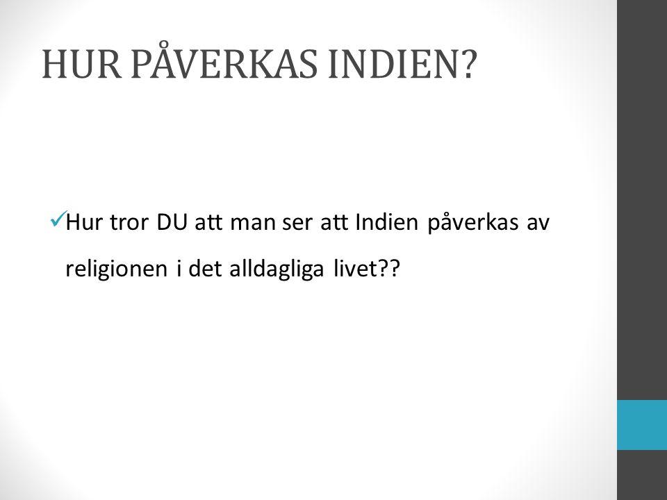 HUR PÅVERKAS INDIEN? Hur tror DU att man ser att Indien påverkas av religionen i det alldagliga livet??