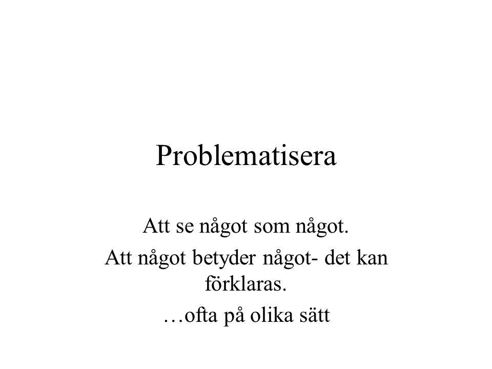 Problematisera Att se något som något. Att något betyder något- det kan förklaras.