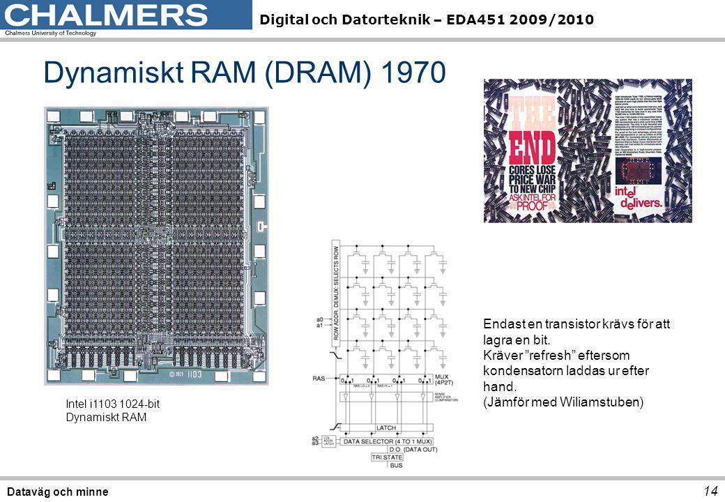Digital och Datorteknik – EDA451 2009/2010 Dynamiskt RAM (DRAM) 1970 14 Dataväg och minne Intel i1103 1024-bit Dynamiskt RAM Endast en transistor kräv