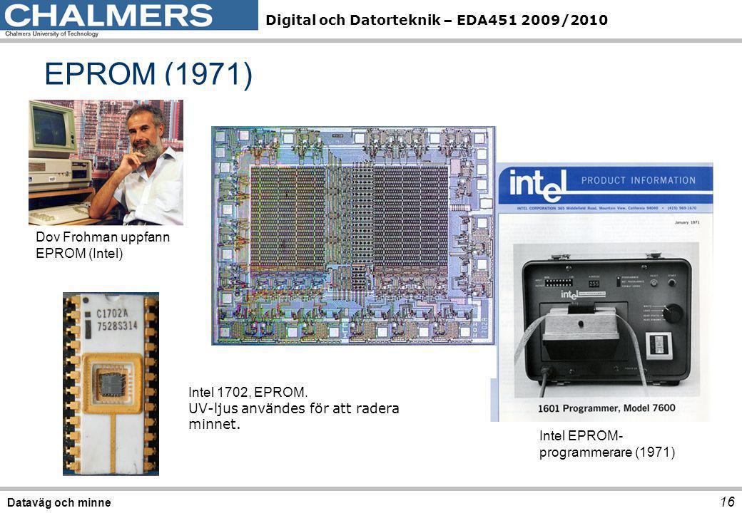 Digital och Datorteknik – EDA451 2009/2010 EPROM (1971) 16 Dataväg och minne Dov Frohman uppfann EPROM (Intel) Intel 1702, EPROM. UV-ljus användes för