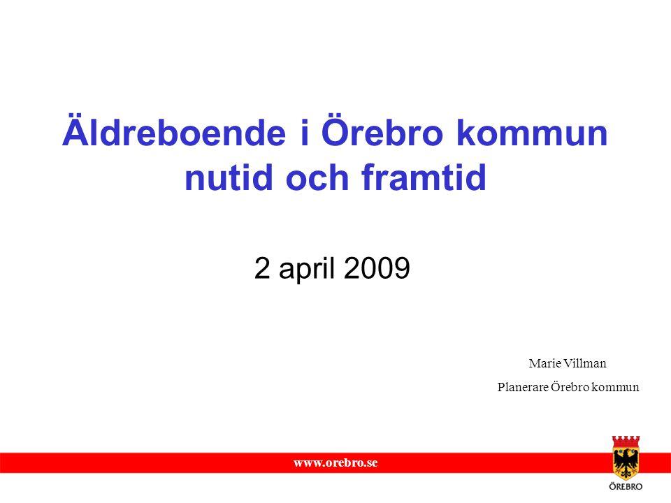 www.orebro.se Äldreboende i Örebro kommun nutid och framtid 2 april 2009 Marie Villman Planerare Örebro kommun