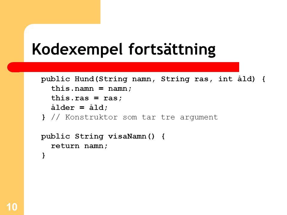 10 Kodexempel fortsättning public Hund(String namn, String ras, int åld) { this.namn = namn; this.ras = ras; ålder = åld; } // Konstruktor som tar tre argument public String visaNamn() { return namn; }