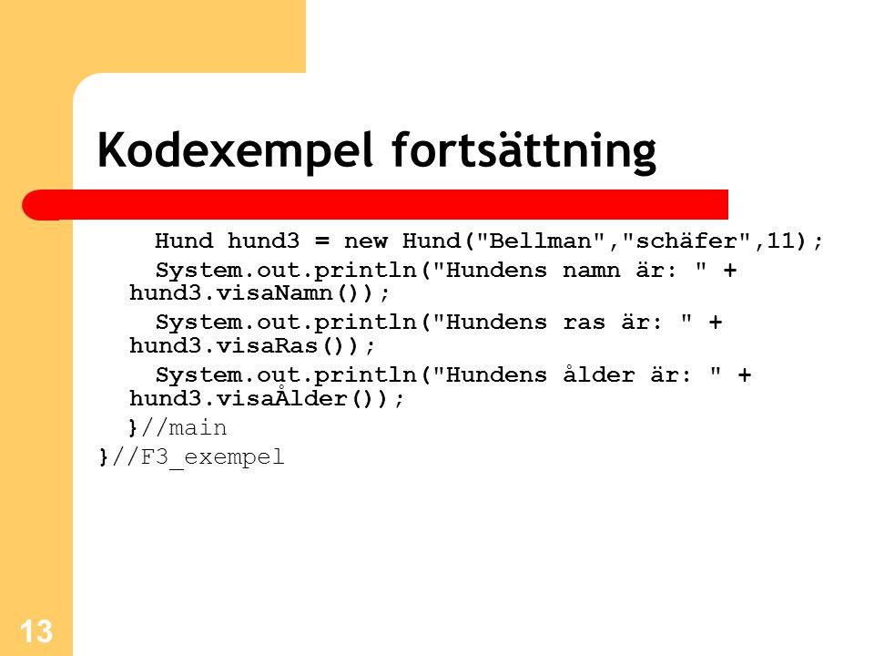 13 Kodexempel fortsättning Hund hund3 = new Hund( Bellman , schäfer ,11); System.out.println( Hundens namn är: + hund3.visaNamn()); System.out.println( Hundens ras är: + hund3.visaRas()); System.out.println( Hundens ålder är: + hund3.visaÅlder()); }//main }//F3_exempel