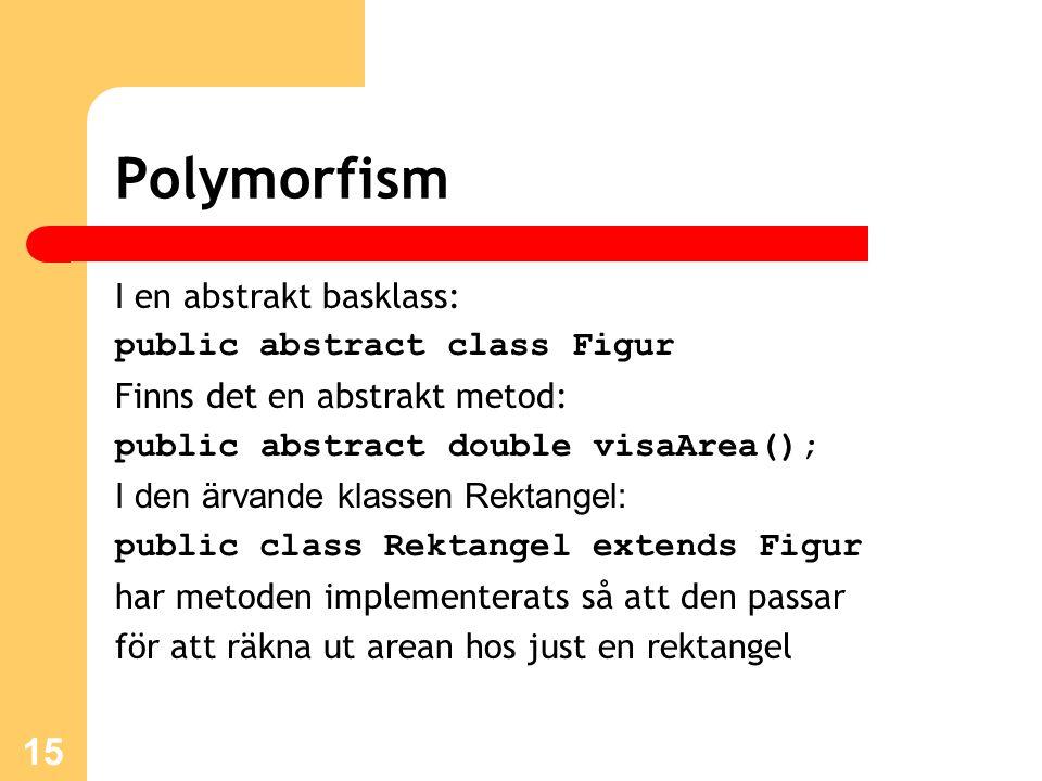 15 Polymorfism I en abstrakt basklass: public abstract class Figur Finns det en abstrakt metod: public abstract double visaArea(); I den ärvande klassen Rektangel: public class Rektangel extends Figur har metoden implementerats så att den passar för att räkna ut arean hos just en rektangel