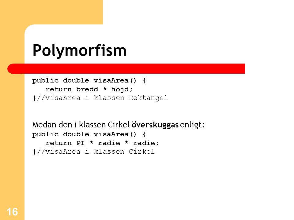 16 Polymorfism public double visaArea() { return bredd * höjd; }//visaArea i klassen Rektangel Medan den i klassen Cirkel överskuggas enligt: public double visaArea() { return PI * radie * radie; }//visaArea i klassen Cirkel