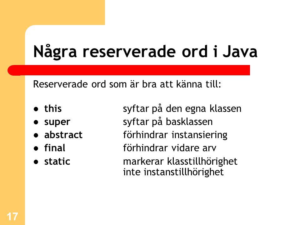 17 Några reserverade ord i Java Reserverade ord som är bra att känna till: this syftar på den egna klassen supersyftar på basklassen abstract förhindrar instansiering finalförhindrar vidare arv staticmarkerar klasstillhörighet inte instanstillhörighet