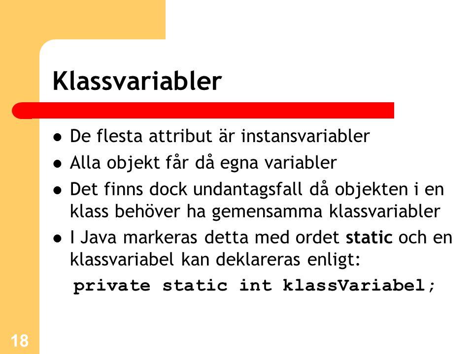 18 Klassvariabler De flesta attribut är instansvariabler Alla objekt får då egna variabler Det finns dock undantagsfall då objekten i en klass behöver ha gemensamma klassvariabler I Java markeras detta med ordet static och en klassvariabel kan deklareras enligt: private static int klassVariabel;