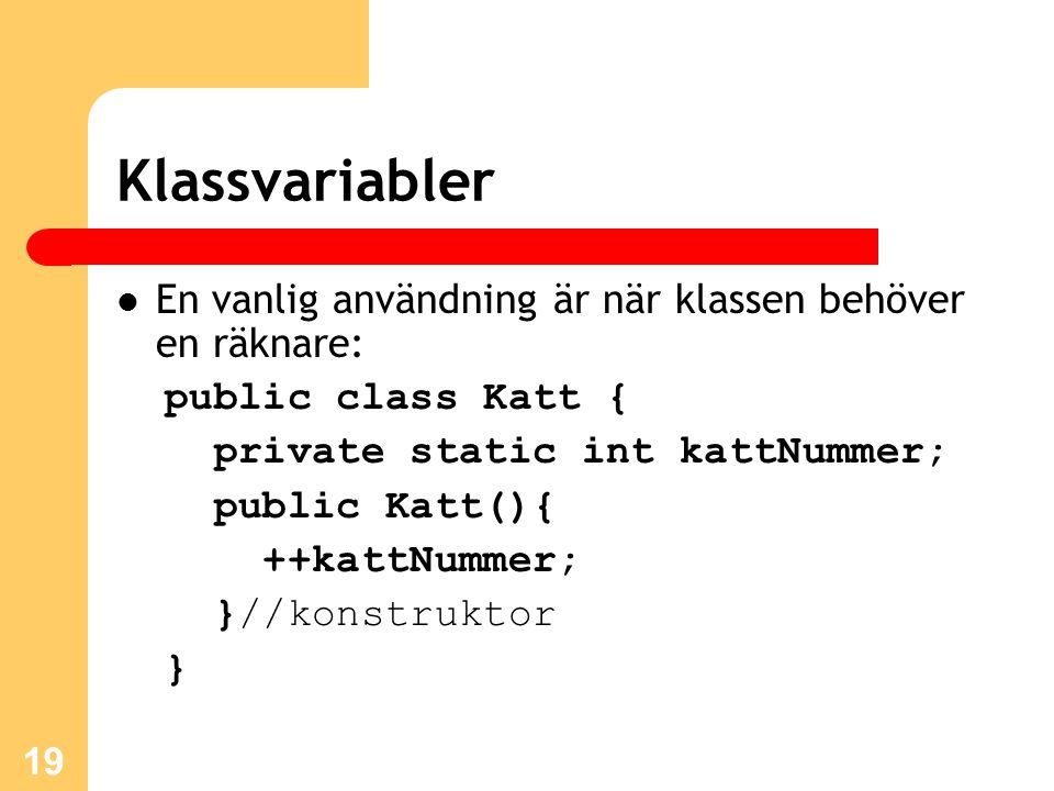 19 Klassvariabler En vanlig användning är när klassen behöver en räknare: public class Katt { private static int kattNummer; public Katt(){ ++kattNummer; }//konstruktor }