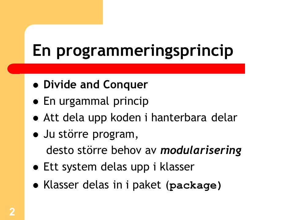 2 En programmeringsprincip Divide and Conquer En urgammal princip Att dela upp koden i hanterbara delar Ju större program, desto större behov av modularisering Ett system delas upp i klasser Klasser delas in i paket ( package)