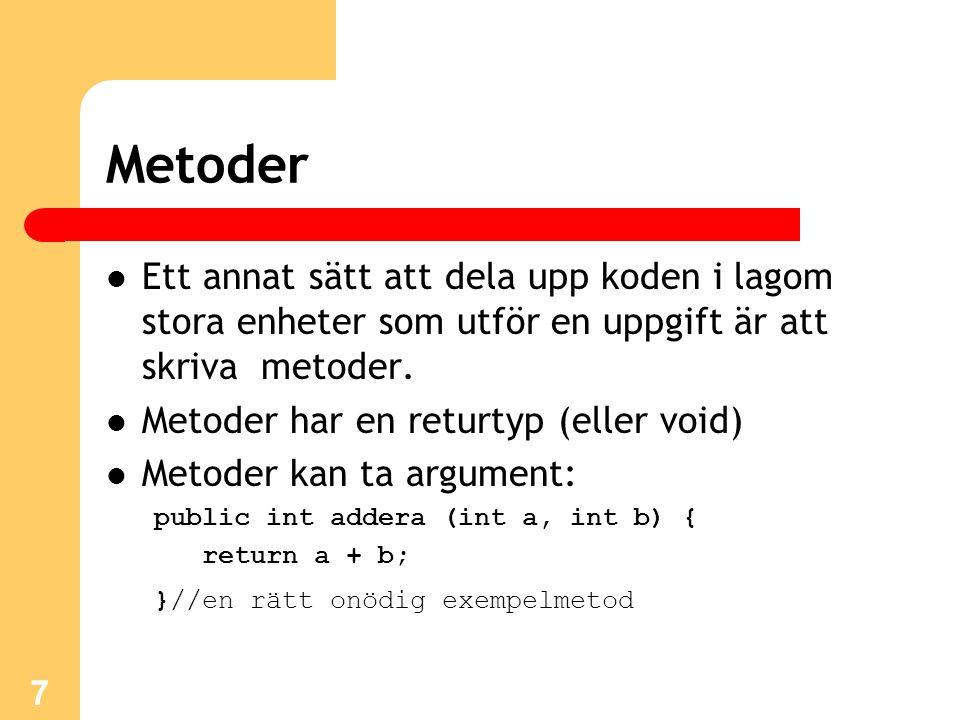 7 Metoder Ett annat sätt att dela upp koden i lagom stora enheter som utför en uppgift är att skriva metoder. Metoder har en returtyp (eller void) Met