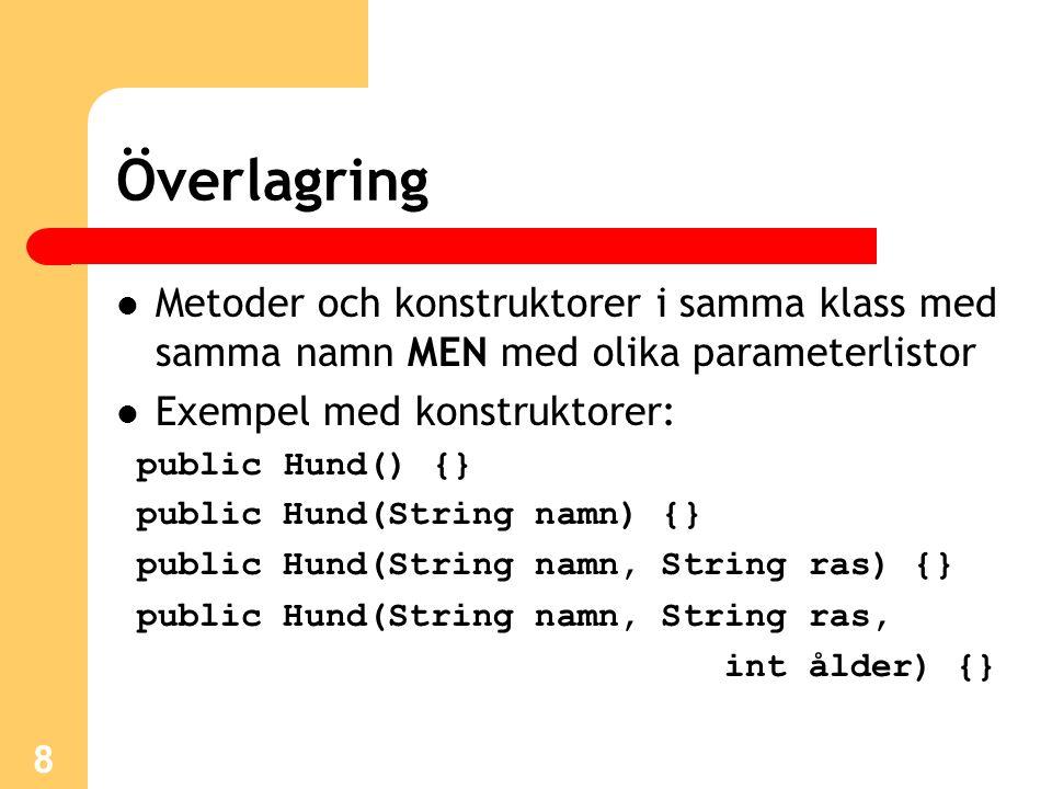 8 Överlagring Metoder och konstruktorer i samma klass med samma namn MEN med olika parameterlistor Exempel med konstruktorer: public Hund() {} public