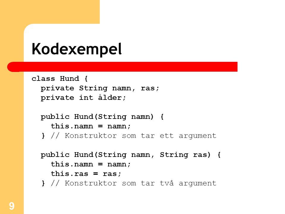 9 Kodexempel class Hund { private String namn, ras; private int ålder; public Hund(String namn) { this.namn = namn; } // Konstruktor som tar ett argum