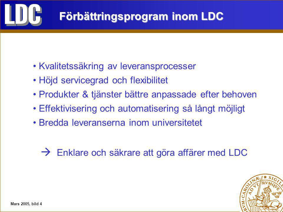 Mars 2005, bild 4 Förbättringsprogram inom LDC Kvalitetssäkring av leveransprocesser Höjd servicegrad och flexibilitet Produkter & tjänster bättre anpassade efter behoven Effektivisering och automatisering så långt möjligt Bredda leveranserna inom universitetet  Enklare och säkrare att göra affärer med LDC