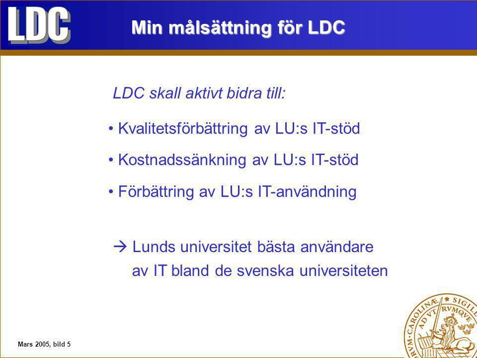 Mars 2005, bild 5 Min målsättning för LDC LDC skall aktivt bidra till: Kvalitetsförbättring av LU:s IT-stöd Kostnadssänkning av LU:s IT-stöd Förbättring av LU:s IT-användning  Lunds universitet bästa användare av IT bland de svenska universiteten