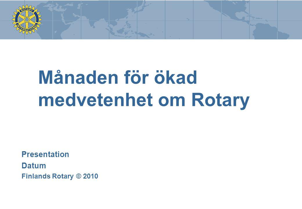 Månaden för ökad medvetenhet om Rotary Presentation Datum Finlands Rotary © 2010