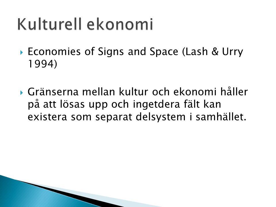  Economies of Signs and Space (Lash & Urry 1994)  Gränserna mellan kultur och ekonomi håller på att lösas upp och ingetdera fält kan existera som se