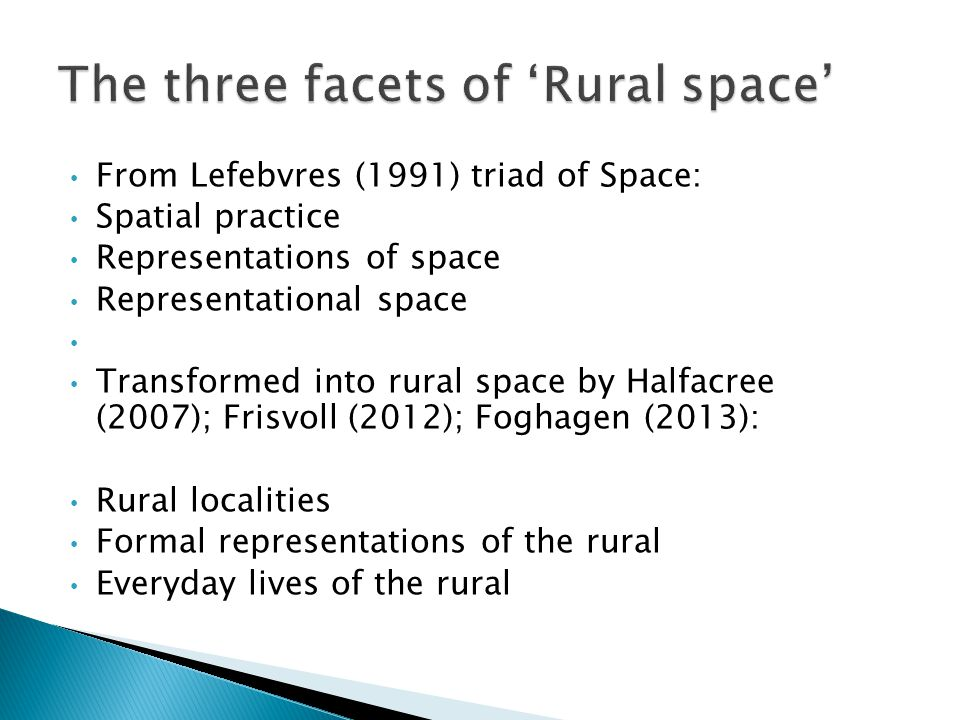 From Lefebvres (1991) triad of Space: Spatial practice Representations of space Representational space Transformed into rural space by Halfacree (2007); Frisvoll (2012); Foghagen (2013): Rural localities Formal representations of the rural Everyday lives of the rural