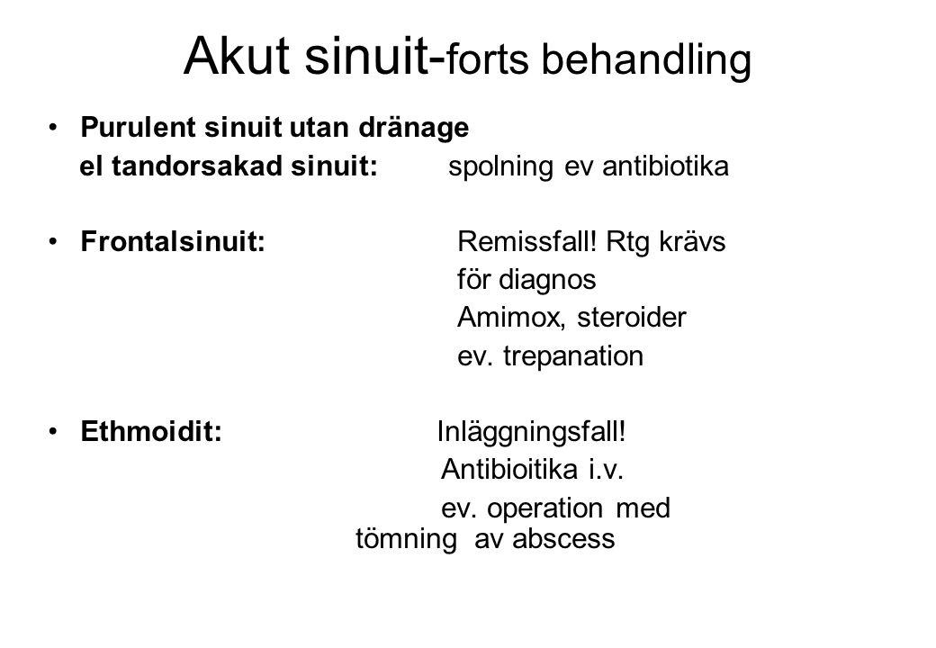 Akut sinuit- forts behandling Purulent sinuit utan dränage el tandorsakad sinuit: spolning ev antibiotika Frontalsinuit: Remissfall! Rtg krävs för dia