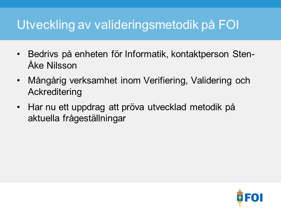 Utveckling av valideringsmetodik på FOI Bedrivs på enheten för Informatik, kontaktperson Sten- Åke Nilsson Mångårig verksamhet inom Verifiering, Valid