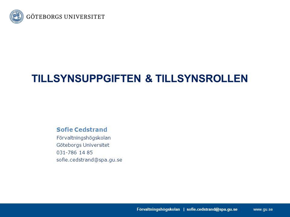 www.gu.se Sofie Cedstrand Förvaltningshögskolan Göteborgs Universitet 031-786 14 85 sofie.cedstrand@spa.gu.se TILLSYNSUPPGIFTEN & TILLSYNSROLLEN Förva