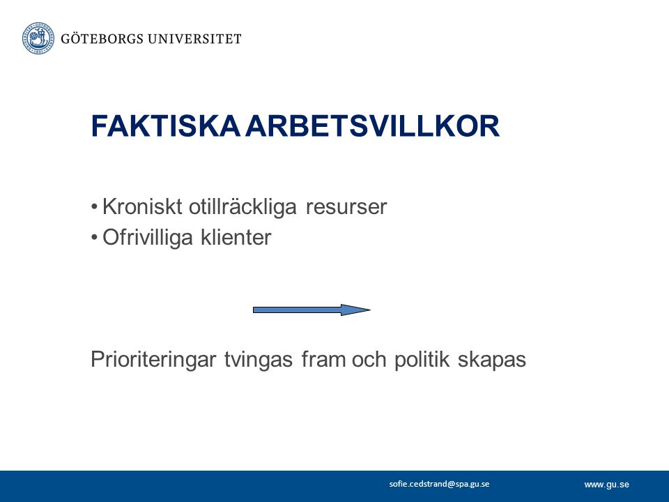 www.gu.se sofie.cedstrand@spa.gu.se FAKTISKA ARBETSVILLKOR Kroniskt otillräckliga resurser Ofrivilliga klienter Prioriteringar tvingas fram och politi