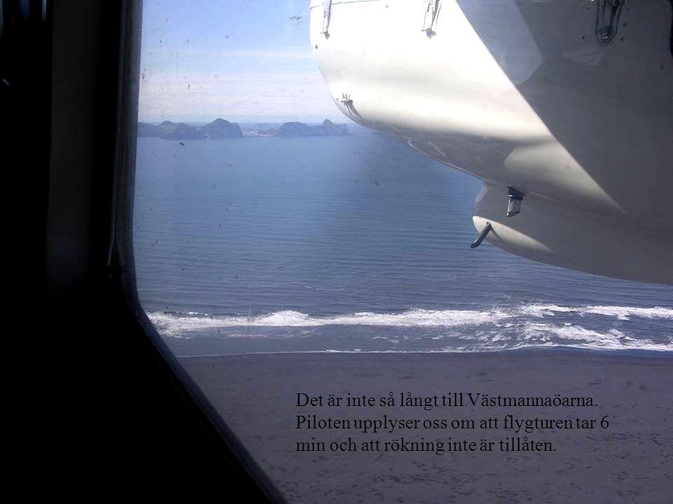 Det är inte så långt till Västmannaöarna. Piloten upplyser oss om att flygturen tar 6 min och att rökning inte är tillåten.