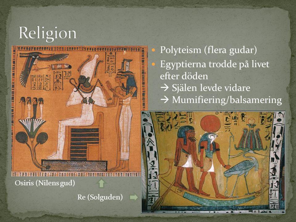 Polyteism (flera gudar) Egyptierna trodde på livet efter döden  Själen levde vidare  Mumifiering/balsamering Osiris (Nilens gud) Re (Solguden)