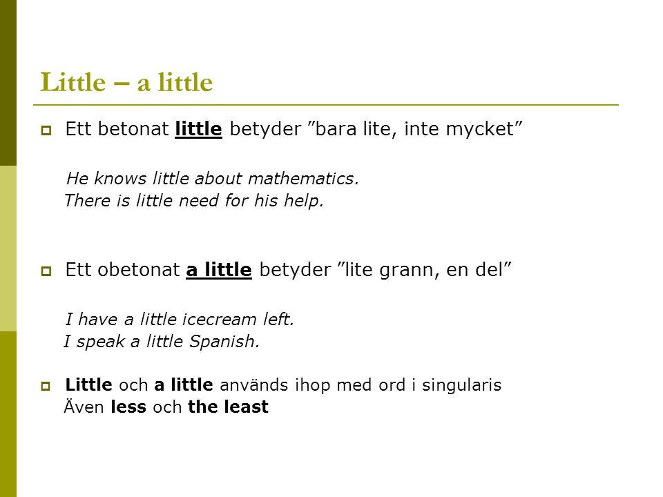 Little – a little  Ett betonat little betyder bara lite, inte mycket He knows little about mathematics.