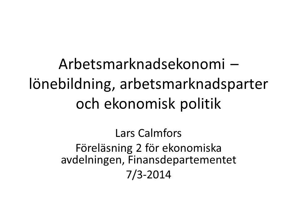 Arbetsmarknadsekonomi – lönebildning, arbetsmarknadsparter och ekonomisk politik Lars Calmfors Föreläsning 2 för ekonomiska avdelningen, Finansdepartementet 7/3-2014