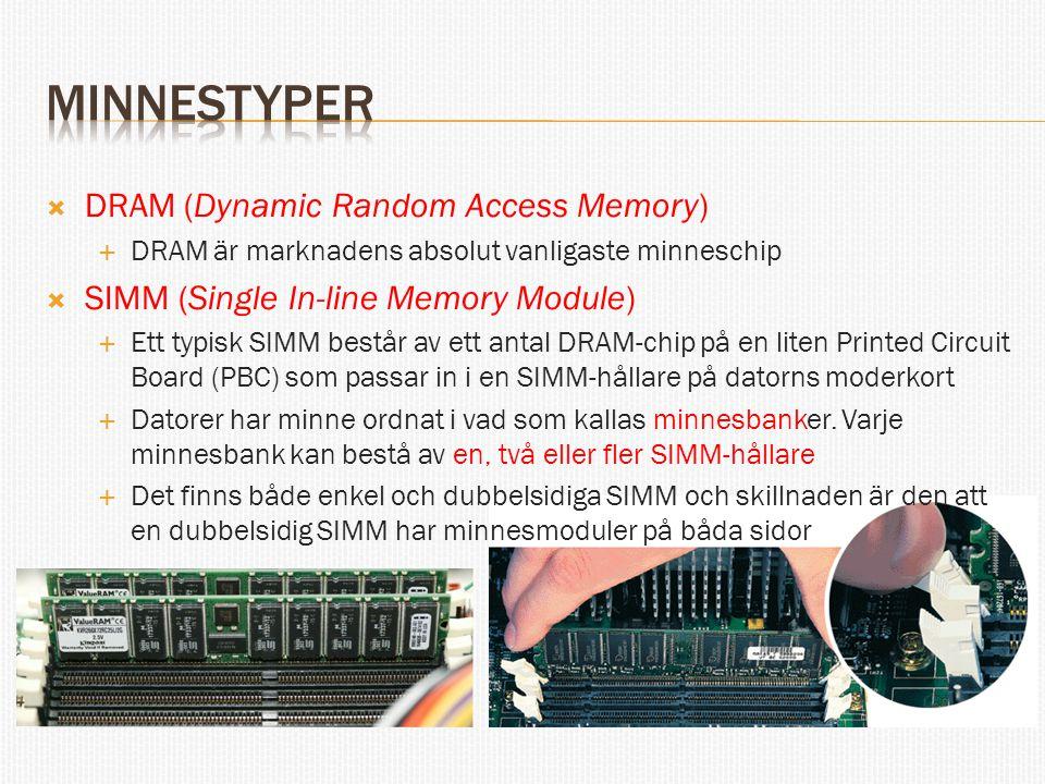  DRAM (Dynamic Random Access Memory)  DRAM är marknadens absolut vanligaste minneschip  SIMM (Single In-line Memory Module)  Ett typisk SIMM består av ett antal DRAM-chip på en liten Printed Circuit Board (PBC) som passar in i en SIMM-hållare på datorns moderkort  Datorer har minne ordnat i vad som kallas minnesbanker.