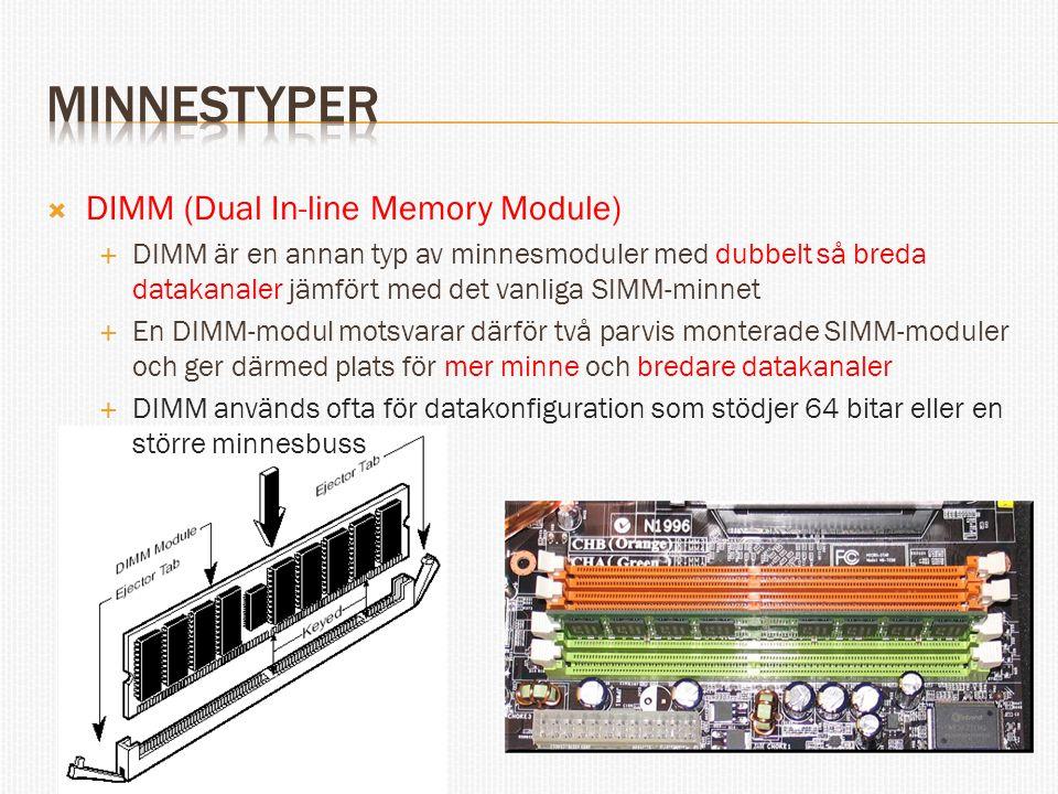  DIMM (Dual In-line Memory Module)  DIMM är en annan typ av minnesmoduler med dubbelt så breda datakanaler jämfört med det vanliga SIMM-minnet  En DIMM-modul motsvarar därför två parvis monterade SIMM-moduler och ger därmed plats för mer minne och bredare datakanaler  DIMM används ofta för datakonfiguration som stödjer 64 bitar eller en större minnesbuss