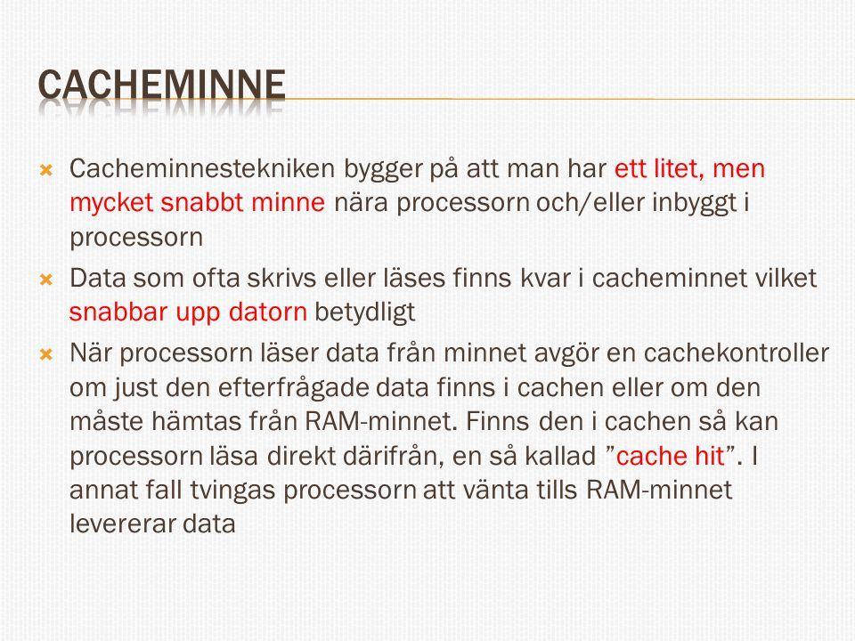  Cacheminnestekniken bygger på att man har ett litet, men mycket snabbt minne nära processorn och/eller inbyggt i processorn  Data som ofta skrivs eller läses finns kvar i cacheminnet vilket snabbar upp datorn betydligt  När processorn läser data från minnet avgör en cachekontroller om just den efterfrågade data finns i cachen eller om den måste hämtas från RAM-minnet.