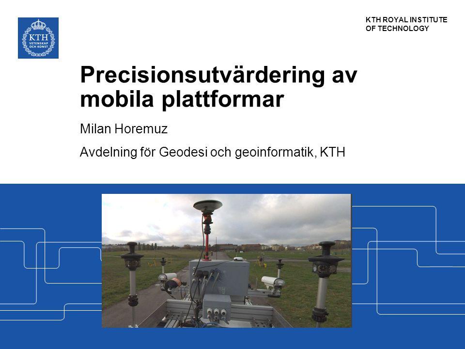 KTH ROYAL INSTITUTE OF TECHNOLOGY Precisionsutvärdering av mobila plattformar Milan Horemuz Avdelning för Geodesi och geoinformatik, KTH